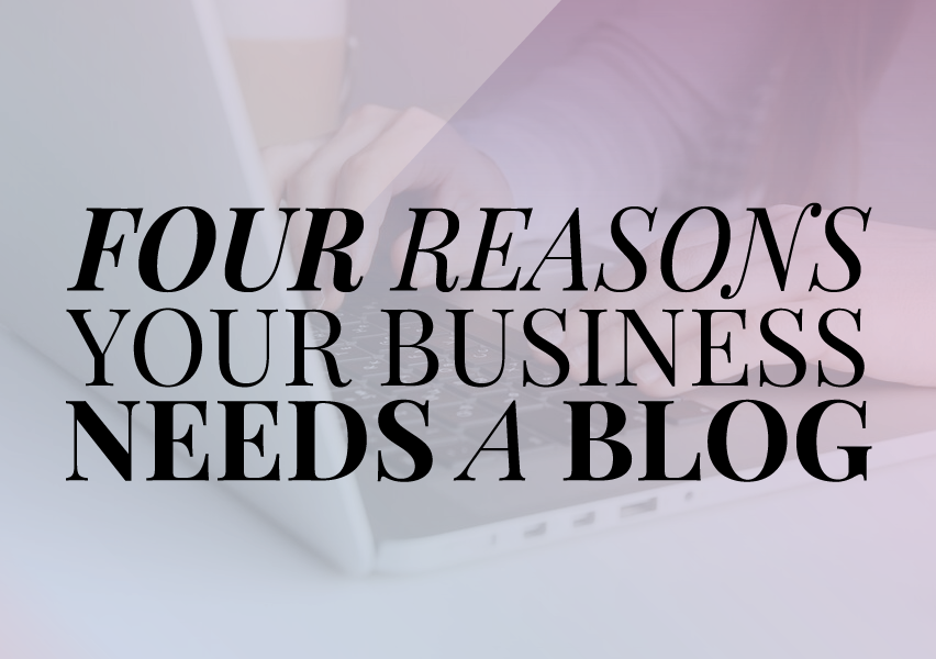 4 Reasons Your Business Should Have a Blog