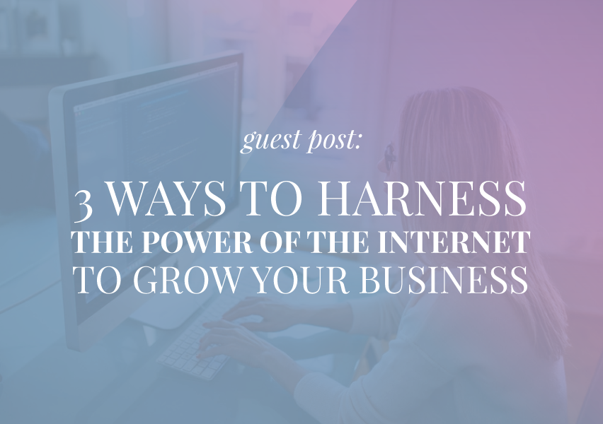 3 Ways to Harness the Power of the Internet to Grow Your Business