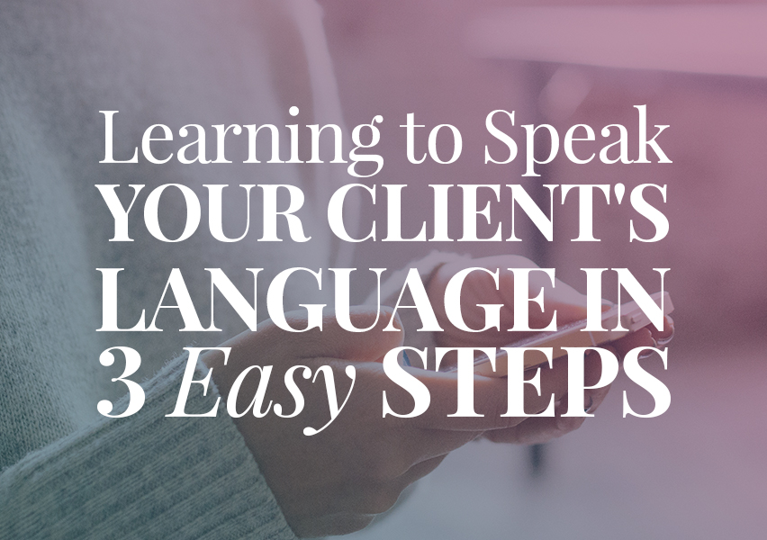 Learning to Speak Your Client's Language in 3 Easy Steps