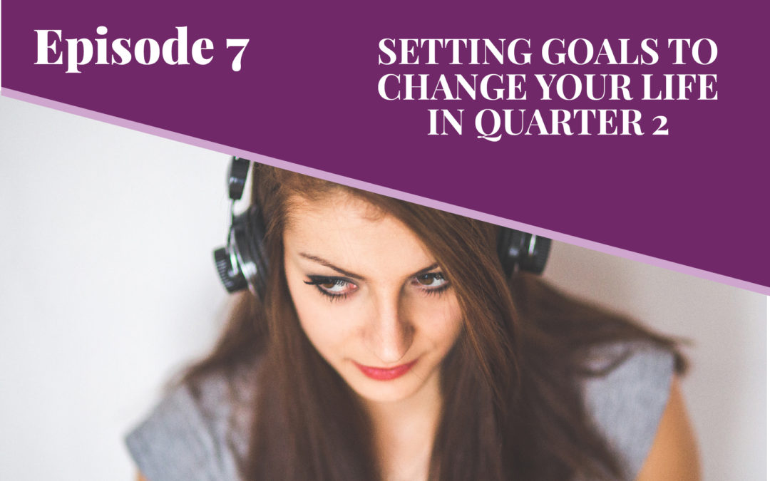 Episode 7: Setting Goals to Change Your Life in Q2