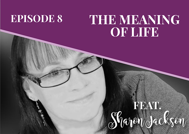 Episode 8: The Meaning of Life with Sharon Jackson