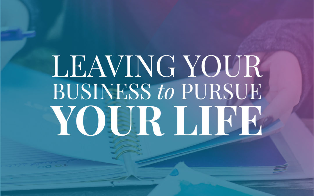 Leaving Your Business to Pursue Your Life