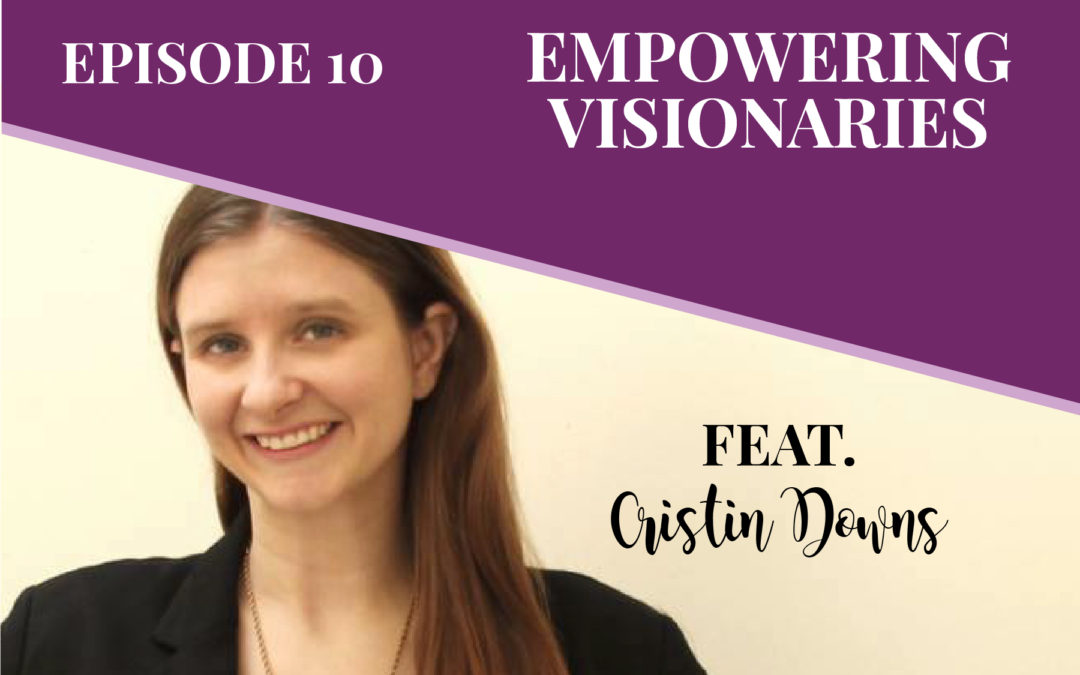Episode 10: Empowering Visionaries with Cristin Downs