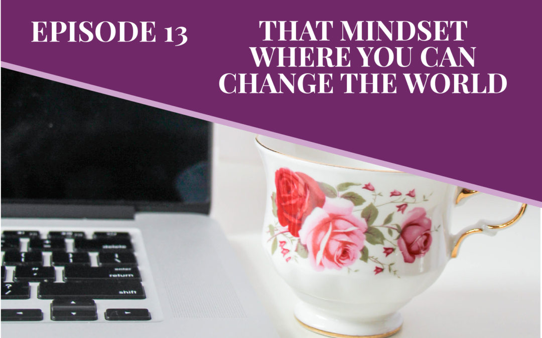 Episode 13: The Mindset Where You Can Change The World