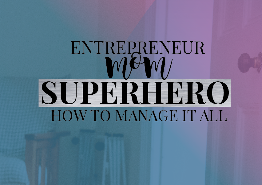 Entrepreneur, Mom, Superhero: How To Manage It All