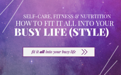 Self Care, Fitness, & Nutrition – How to fit it all in to your busy life(style)