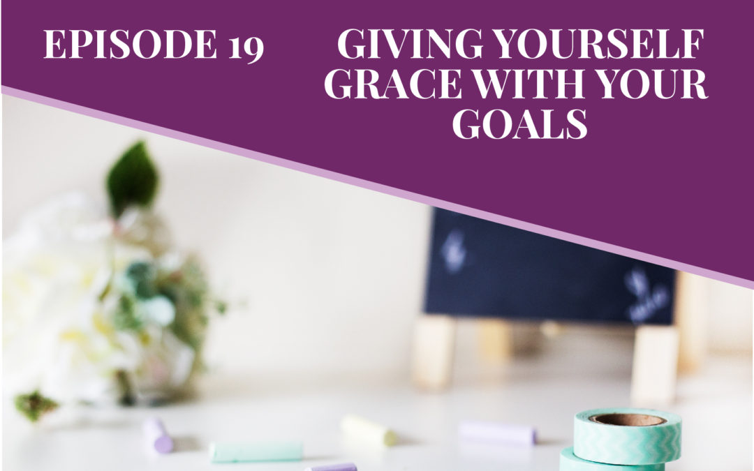 Episode 19: Giving Yourself Grace with Your Goals