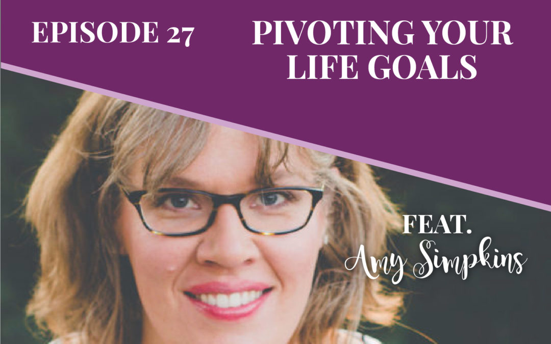 Episode 27: Pivoting Your Life Goals with Amy Simpkins