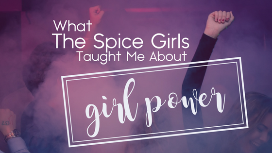What The Spice Girls Taught Me About Girl Power